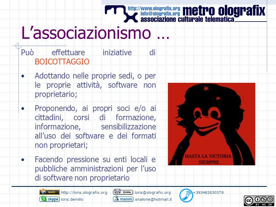 L'associazionismo … Può effettuare iniziative di BOICOTTAGGIO Adottando nelle proprie sedi, o per le proprie attività, software non proprietario; Proponendo, ai propri soci e/o ai cittadini, corsi di formazione, informazione, sensibilizzazione all'uso dei software e dei formati non proprietari; Facendo pressione su enti locali e pubbliche amministrazioni per l'uso di software non proprietario http://loris.olografix.org loris@olografix.org +393483530378 loris.demilio snailone@hotmail.it