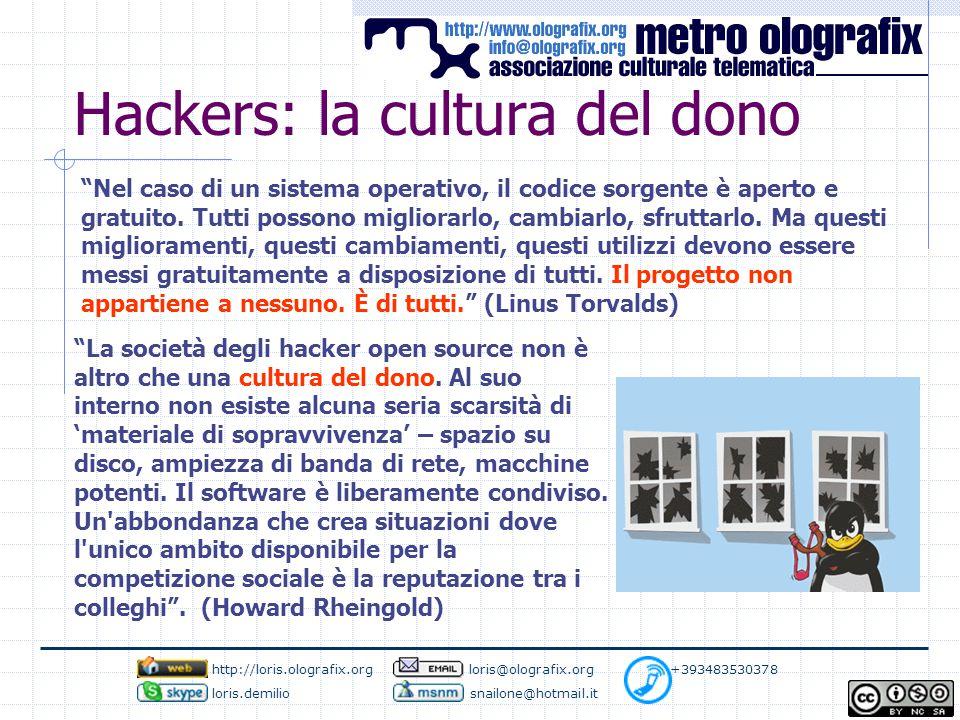 Hackers: la cultura del dono Come nel modello del dono […] ciò che dà origine al software libero è un atto di liberalità da parte di chi mette il prodotto in rete (il donatore), a cui corrisponde una libertà di risposta da parte di chi riceve.