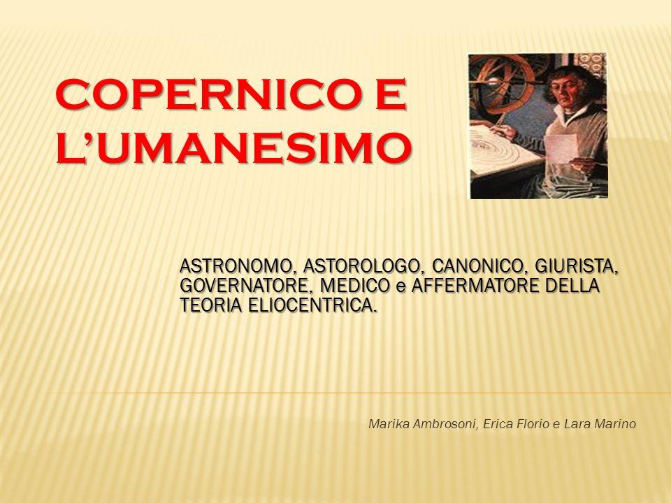 COPERNICO E L'UMANESIMO ASTRONOMO, ASTOROLOGO, CANONICO, GIURISTA, GOVERNATORE, MEDICO e AFFERMATORE DELLA TEORIA ELIOCENTRICA. Marika Ambrosoni, Eric