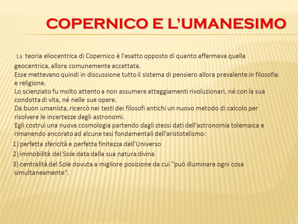 COPERNICO E L'UMANESIMO COPERNICO E L'UMANESIMO La teoria eliocentrica di Copernico è l'esatto opposto di quanto affermava quella geocentrica, allora