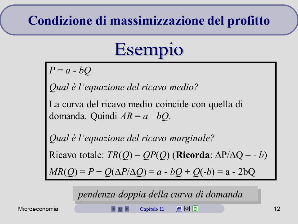 Microeconomia12 P = a - bQ Qual è l'equazione del ricavo medio? La curva del ricavo medio coincide con quella di domanda. Quindi AR = a - bQ. Qual è l
