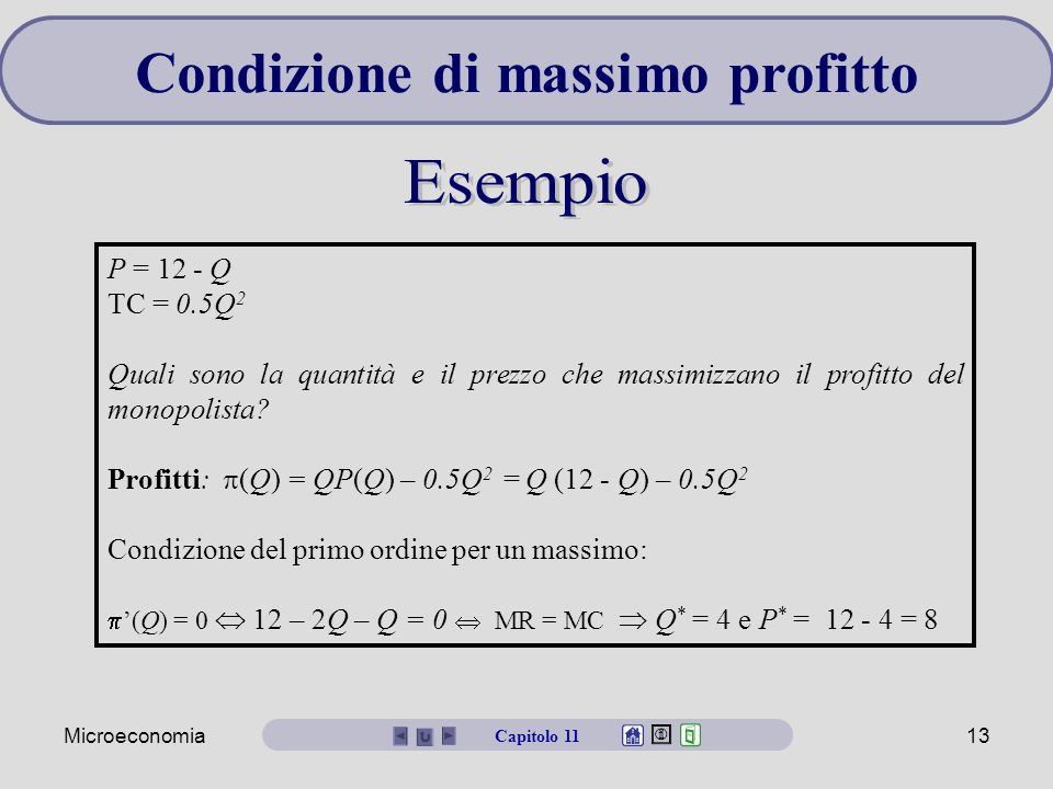 Microeconomia13 Condizione di massimo profitto P = 12 - Q TC = 0.5Q 2 Quali sono la quantità e il prezzo che massimizzano il profitto del monopolista.