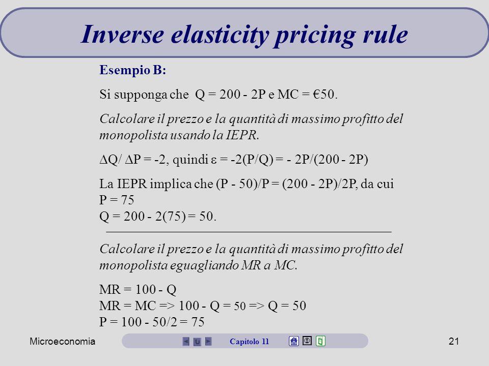 Microeconomia21 Esempio B: Si supponga che Q = 200 - 2P e MC = €50. Calcolare il prezzo e la quantità di massimo profitto del monopolista usando la IE