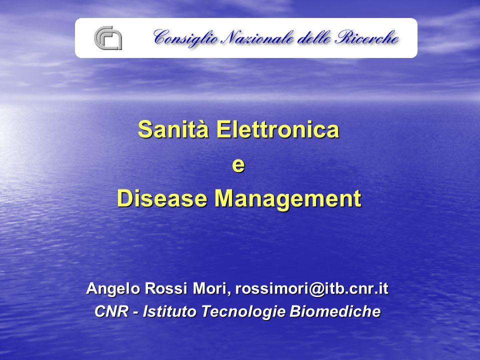 Sanità Elettronica e Disease Management Angelo Rossi Mori, rossimori@itb.cnr.it CNR - Istituto Tecnologie Biomediche