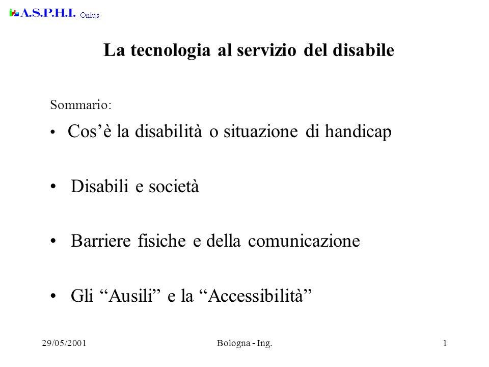 29/05/2001Bologna - Ing.1 La tecnologia al servizio del disabile Sommario: Cos'è la disabilità o situazione di handicap Disabili e società Barriere fisiche e della comunicazione Gli Ausili e la Accessibilità
