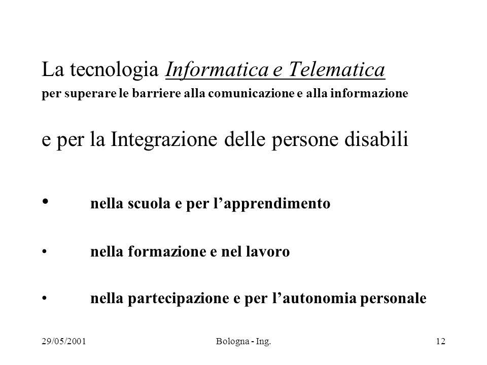 29/05/2001Bologna - Ing.12 La tecnologia Informatica e Telematica per superare le barriere alla comunicazione e alla informazione e per la Integrazione delle persone disabili nella scuola e per l'apprendimento nella formazione e nel lavoro nella partecipazione e per l'autonomia personale