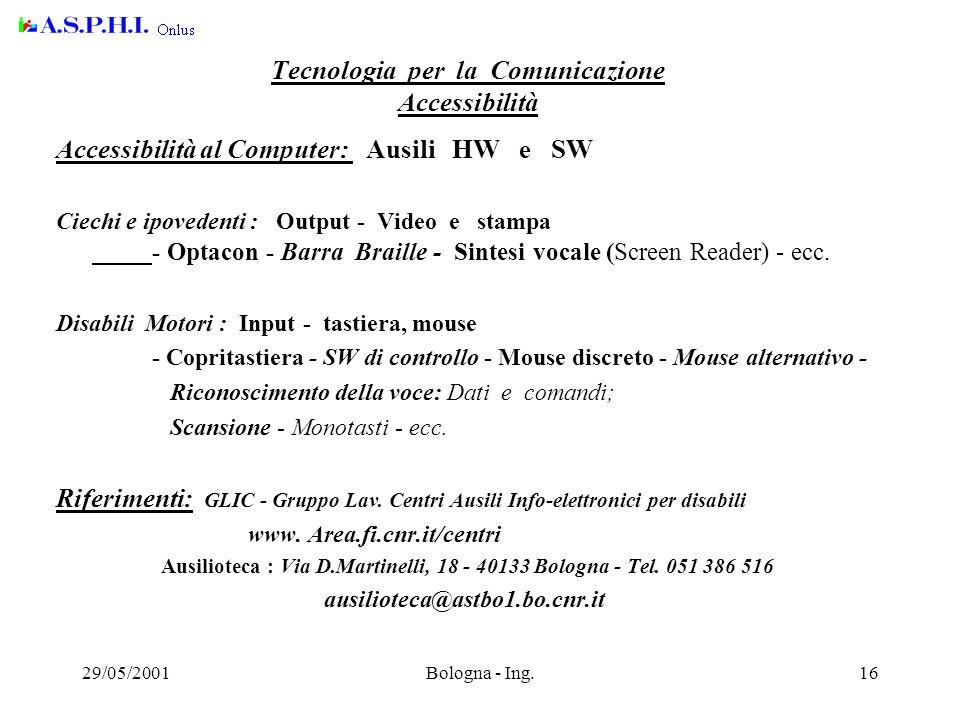 29/05/2001Bologna - Ing.16 Tecnologia per la Comunicazione Accessibilità Accessibilità al Computer: Ausili HW e SW Ciechi e ipovedenti : Output - Video e stampa - Optacon - Barra Braille - Sintesi vocale (Screen Reader) - ecc.