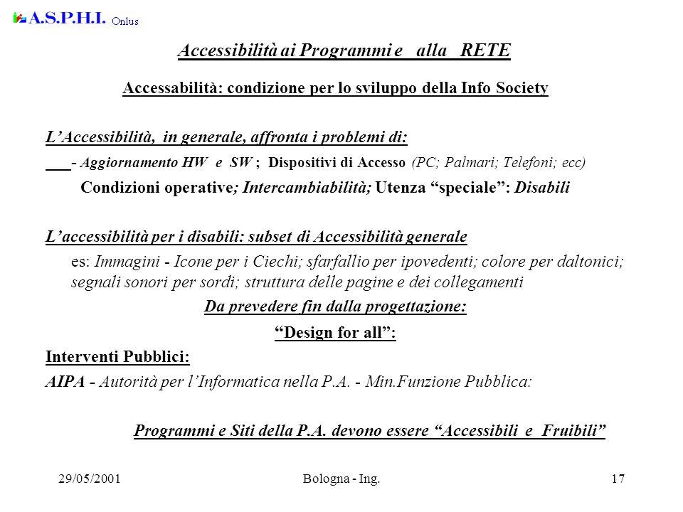29/05/2001Bologna - Ing.17 Accessibilità ai Programmi e alla RETE Accessabilità: condizione per lo sviluppo della Info Society L'Accessibilità, in generale, affronta i problemi di: - Aggiornamento HW e SW ; Dispositivi di Accesso (PC; Palmari; Telefoni; ecc) Condizioni operative; Intercambiabilità; Utenza speciale : Disabili L'accessibilità per i disabili: subset di Accessibilità generale es: Immagini - Icone per i Ciechi; sfarfallio per ipovedenti; colore per daltonici; segnali sonori per sordi; struttura delle pagine e dei collegamenti Da prevedere fin dalla progettazione: Design for all : Interventi Pubblici: AIPA - Autorità per l'Informatica nella P.A.