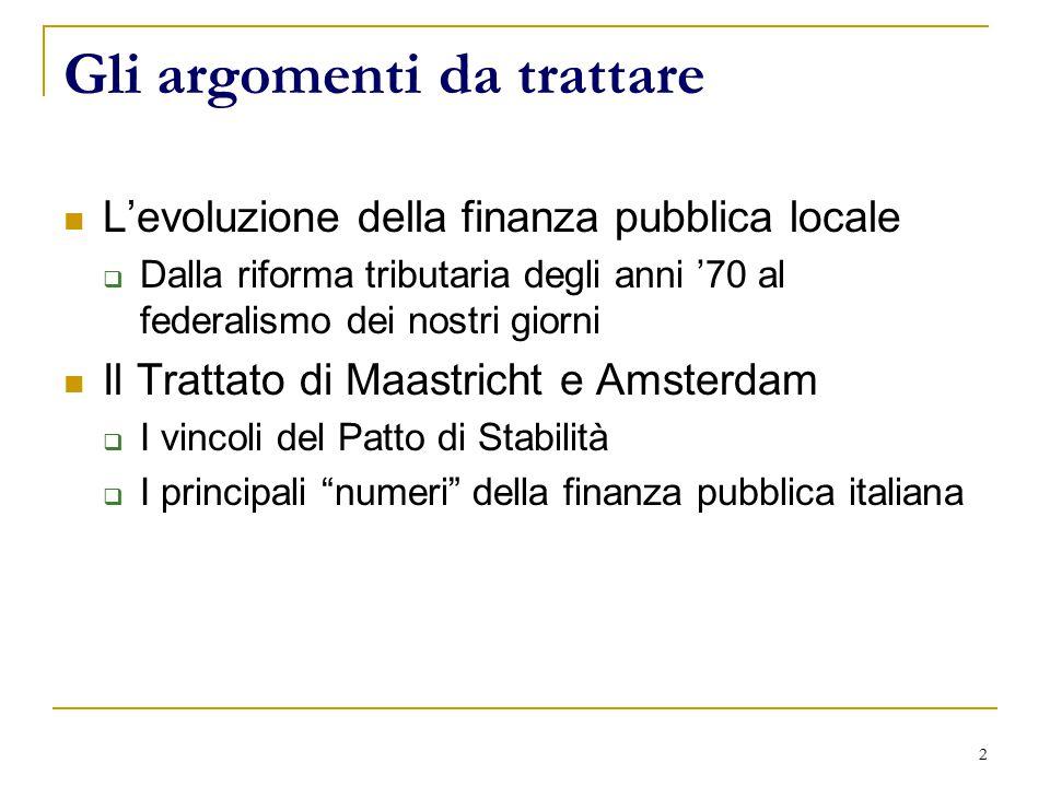 2 Gli argomenti da trattare L'evoluzione della finanza pubblica locale  Dalla riforma tributaria degli anni '70 al federalismo dei nostri giorni Il Trattato di Maastricht e Amsterdam  I vincoli del Patto di Stabilità  I principali numeri della finanza pubblica italiana