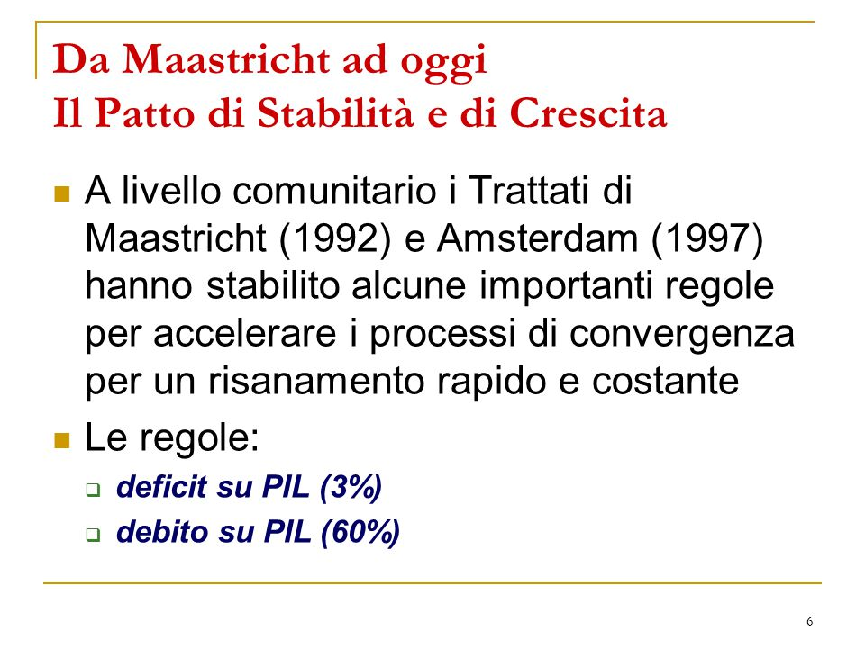 6 Da Maastricht ad oggi Il Patto di Stabilità e di Crescita A livello comunitario i Trattati di Maastricht (1992) e Amsterdam (1997) hanno stabilito alcune importanti regole per accelerare i processi di convergenza per un risanamento rapido e costante Le regole:  deficit su PIL (3%)  debito su PIL (60%)