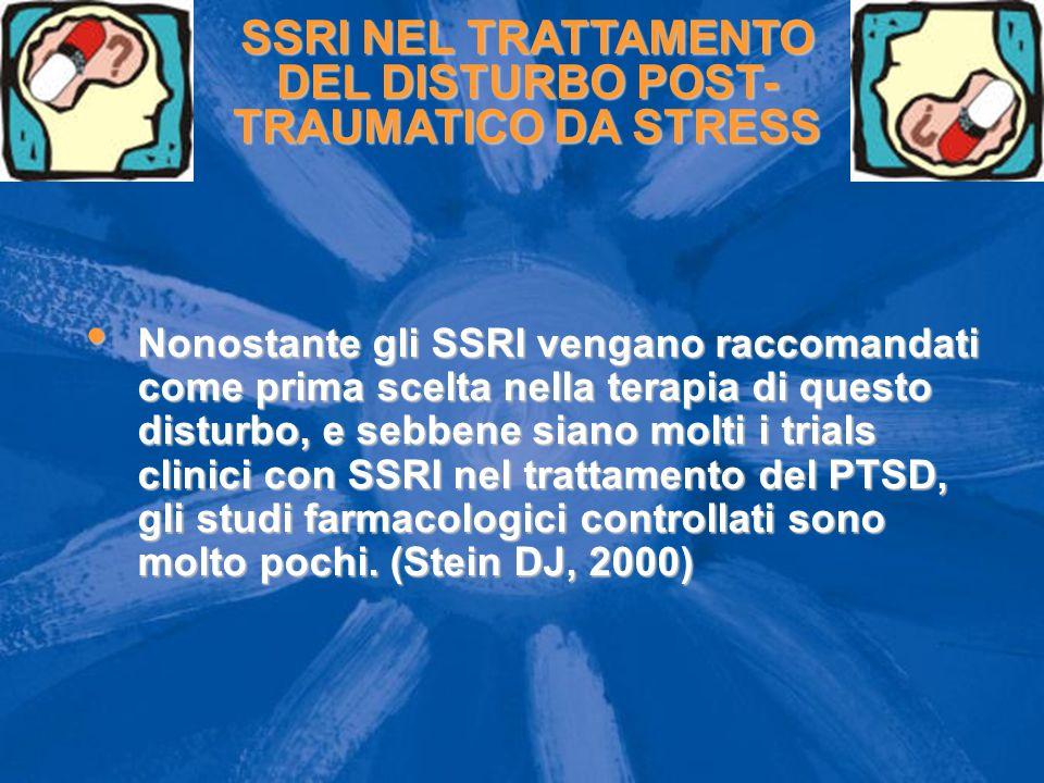 SSRI NEL TRATTAMENTO DEL DISTURBO POST- TRAUMATICO DA STRESS Nonostante gli SSRI vengano raccomandati come prima scelta nella terapia di questo disturbo, e sebbene siano molti i trials clinici con SSRI nel trattamento del PTSD, gli studi farmacologici controllati sono molto pochi.