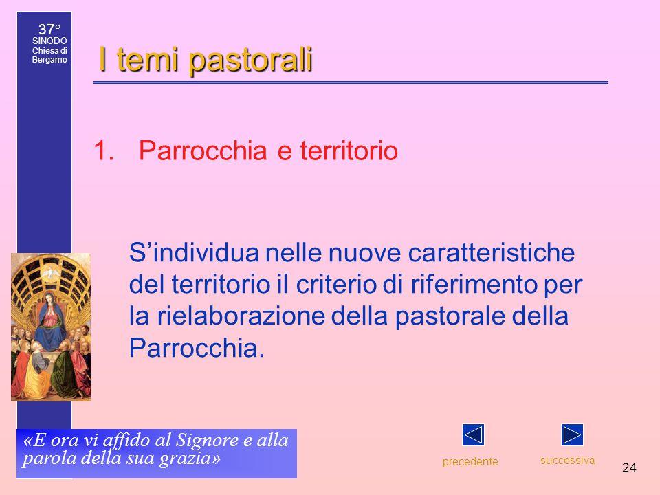 37° SINODO Chiesa di Bergamo «E ora vi affido al Signore e alla parola della sua grazia» 24 I temi pastorali S'individua nelle nuove caratteristiche del territorio il criterio di riferimento per la rielaborazione della pastorale della Parrocchia.