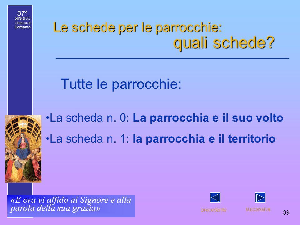 37° SINODO Chiesa di Bergamo «E ora vi affido al Signore e alla parola della sua grazia» 39 Le schede per le parrocchie: quali schede? Tutte le parroc