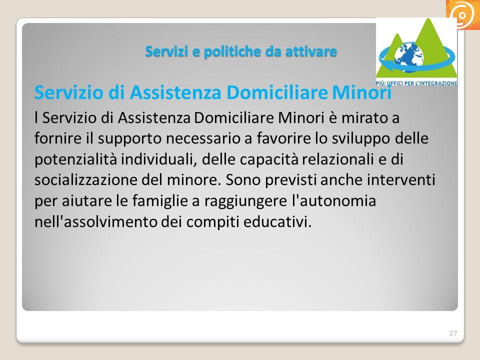 Servizi e politiche da attivare Servizio di Assistenza Domiciliare Minori l Servizio di Assistenza Domiciliare Minori è mirato a fornire il supporto n