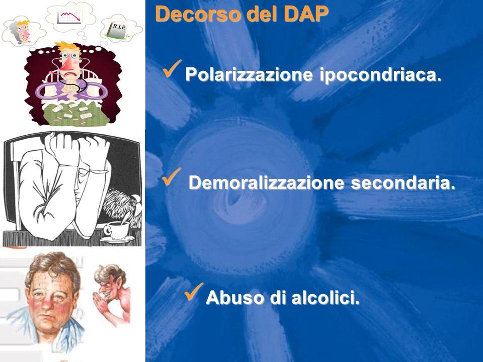 Decorso del DAP Demoralizzazione secondaria. Demoralizzazione secondaria. Polarizzazione ipocondriaca. Polarizzazione ipocondriaca. Abuso di alcolici.