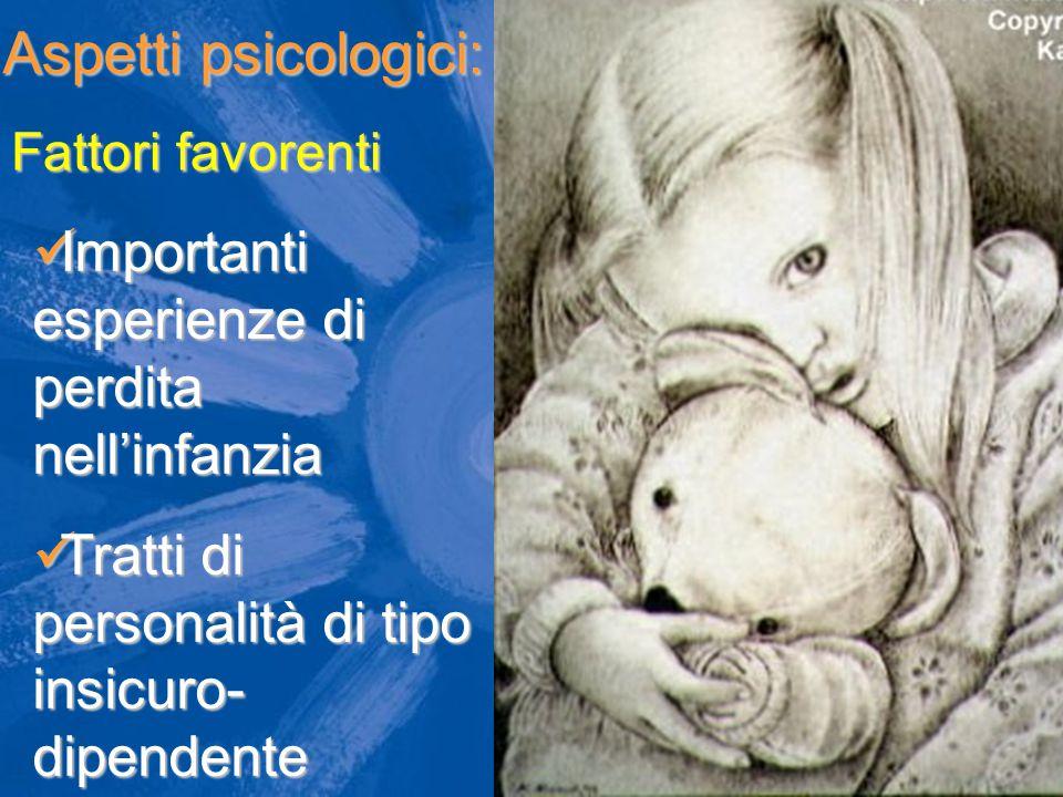 Aspetti psicologici: Importanti esperienze di perdita nell'infanzia Importanti esperienze di perdita nell'infanzia Tratti di personalità di tipo insic