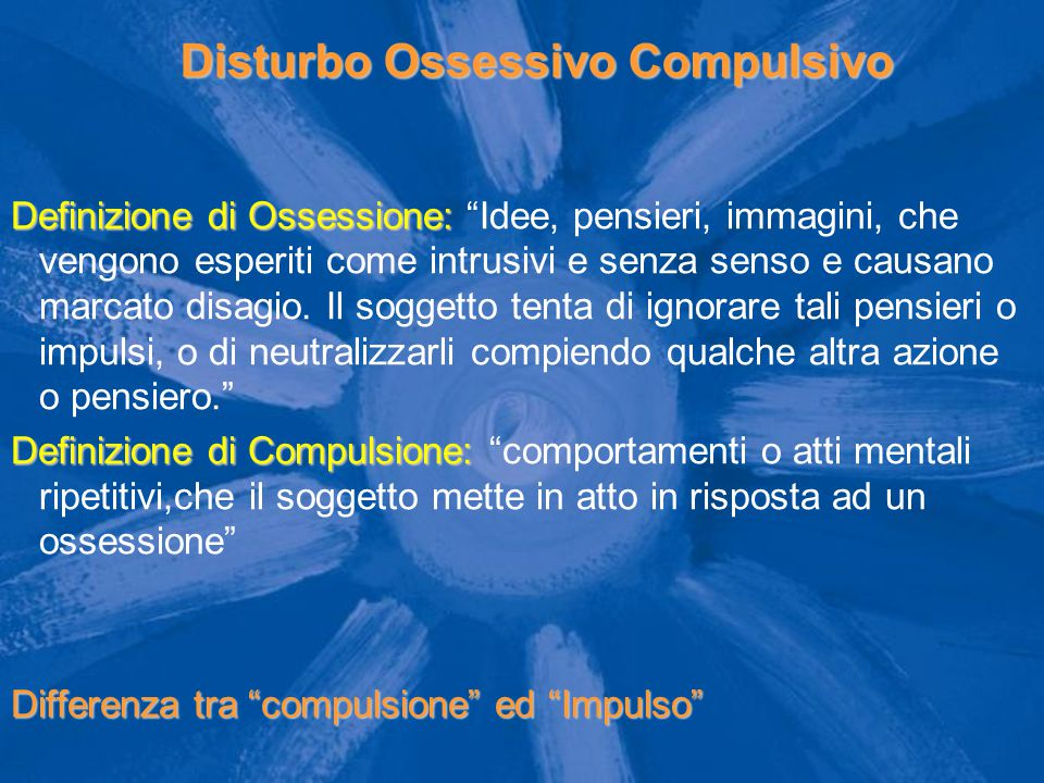"""Disturbo Ossessivo Compulsivo Definizione di Ossessione: Definizione di Ossessione: """"Idee, pensieri, immagini, che vengono esperiti come intrusivi e s"""