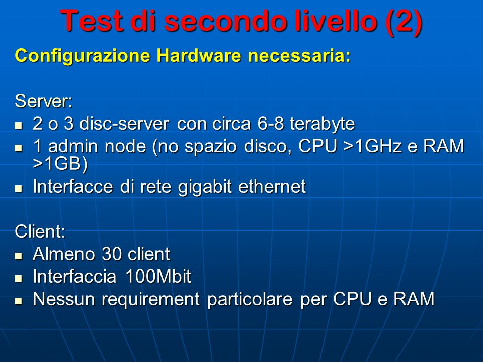 Test di secondo livello (2) Configurazione Hardware necessaria: Server: 2 o 3 disc-server con circa 6-8 terabyte 2 o 3 disc-server con circa 6-8 terabyte 1 admin node (no spazio disco, CPU >1GHz e RAM >1GB) 1 admin node (no spazio disco, CPU >1GHz e RAM >1GB) Interfacce di rete gigabit ethernet Interfacce di rete gigabit ethernetClient: Almeno 30 client Almeno 30 client Interfaccia 100Mbit Interfaccia 100Mbit Nessun requirement particolare per CPU e RAM Nessun requirement particolare per CPU e RAM