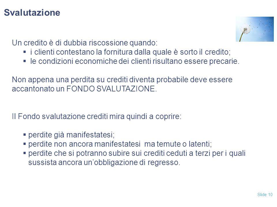 Slide 10 Un credito è di dubbia riscossione quando:  i clienti contestano la fornitura dalla quale è sorto il credito;  le condizioni economiche dei