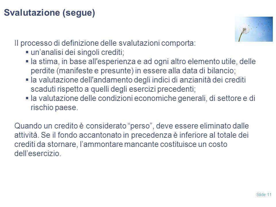 Slide 11 Il processo di definizione delle svalutazioni comporta:  un'analisi dei singoli crediti;  la stima, in base all'esperienza e ad ogni altro