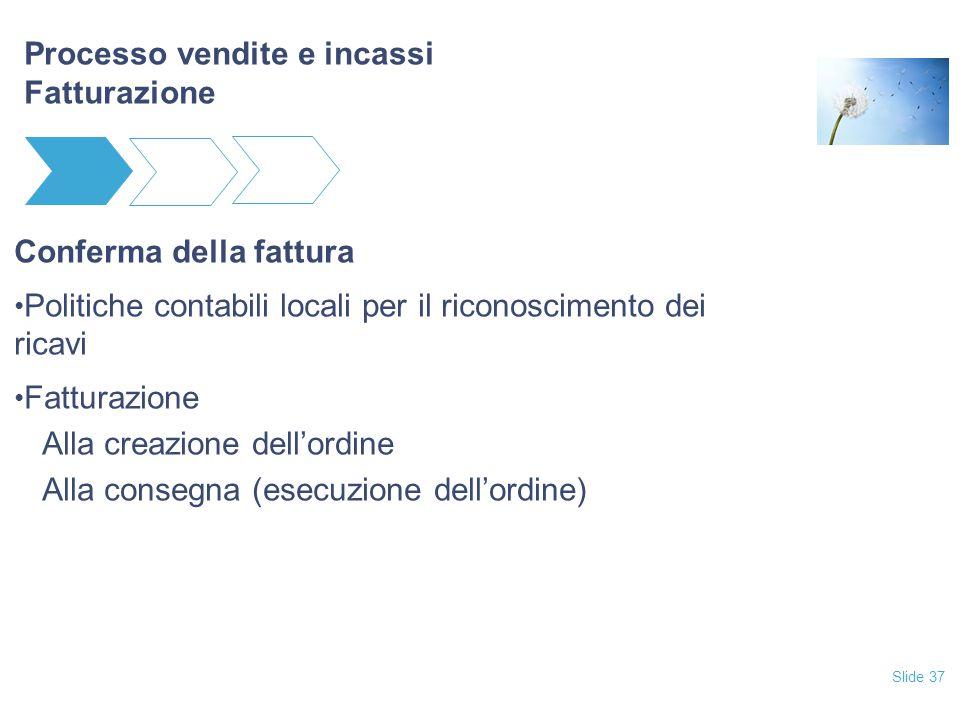 Slide 37 Processo vendite e incassi Fatturazione Conferma della fattura Politiche contabili locali per il riconoscimento dei ricavi Fatturazione Alla