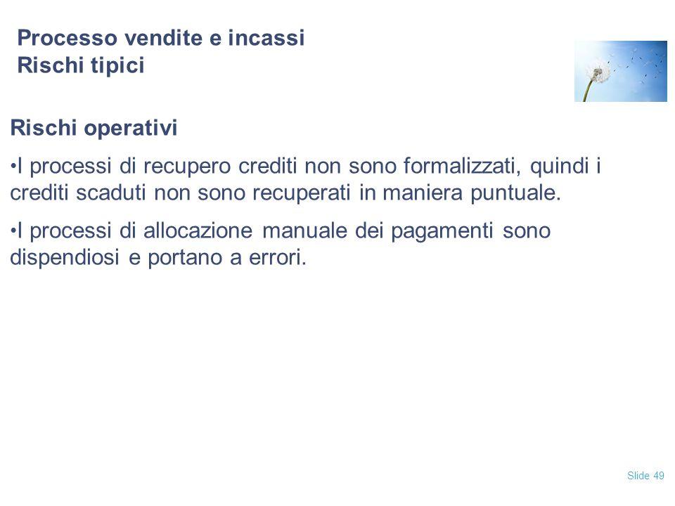 Slide 49 Processo vendite e incassi Rischi tipici Rischi operativi I processi di recupero crediti non sono formalizzati, quindi i crediti scaduti non
