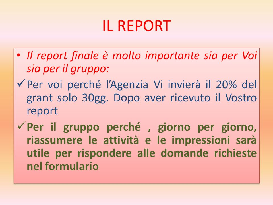 IL REPORT Il report finale è molto importante sia per Voi sia per il gruppo: Per voi perché l'Agenzia Vi invierà il 20% del grant solo 30gg.