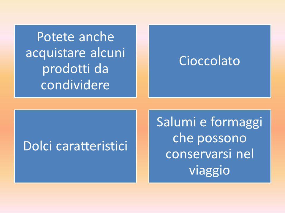 Potete anche acquistare alcuni prodotti da condividere Cioccolato Dolci caratteristici Salumi e formaggi che possono conservarsi nel viaggio