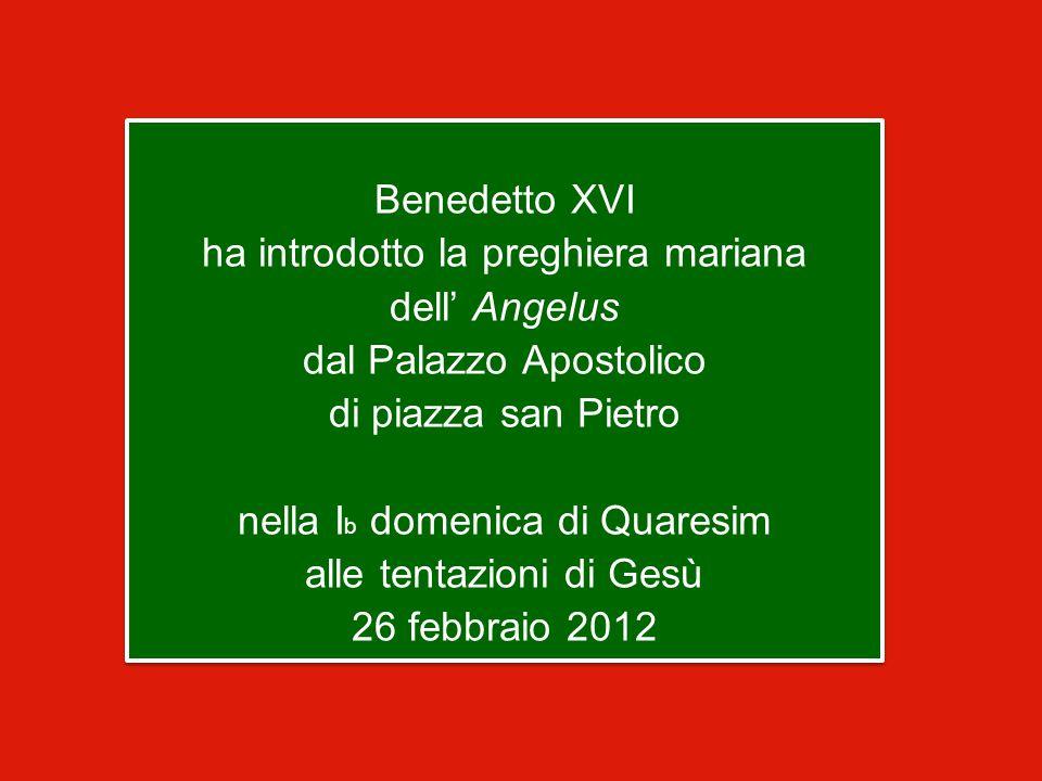 Benedetto XVI ha introdotto la preghiera mariana dell' Angelus dal Palazzo Apostolico di piazza san Pietro nella I b domenica di Quaresim alle tentazioni di Gesù 26 febbraio 2012 Benedetto XVI ha introdotto la preghiera mariana dell' Angelus dal Palazzo Apostolico di piazza san Pietro nella I b domenica di Quaresim alle tentazioni di Gesù 26 febbraio 2012