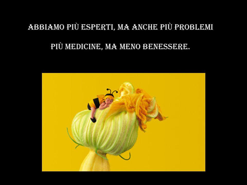 Abbiamo piÙ esperti, ma anche piÙ problemi piÙ medicine, ma meno benessere.