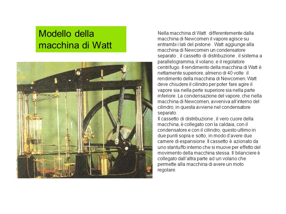 Modello della macchina di Watt Nella macchina di Watt differentemente dalla macchina di Newcomen il vapore agisce su entrambi i lati del pistone.