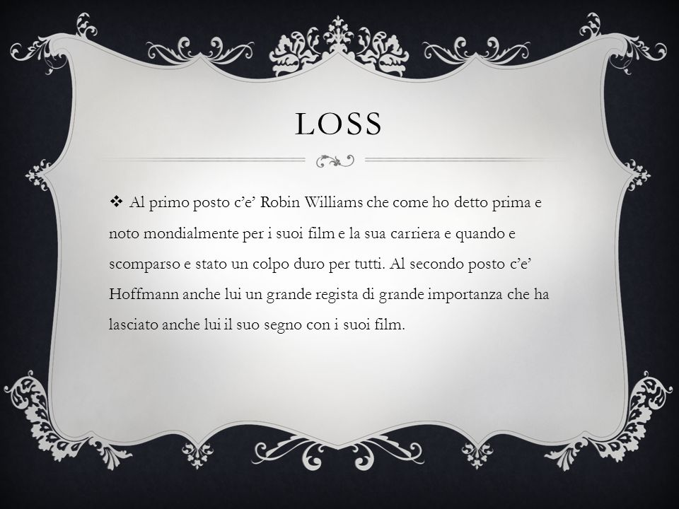 LOSS  Al primo posto c'e' Robin Williams che come ho detto prima e noto mondialmente per i suoi film e la sua carriera e quando e scomparso e stato un colpo duro per tutti.
