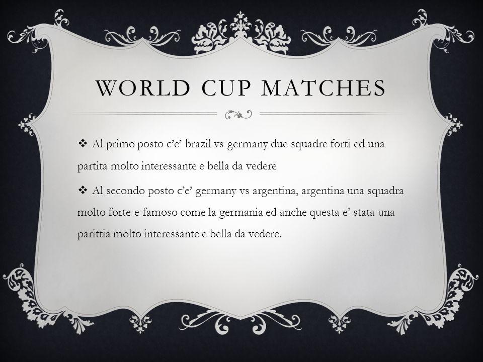 WORLD CUP MATCHES  Al primo posto c'e' brazil vs germany due squadre forti ed una partita molto interessante e bella da vedere  Al secondo posto c'e