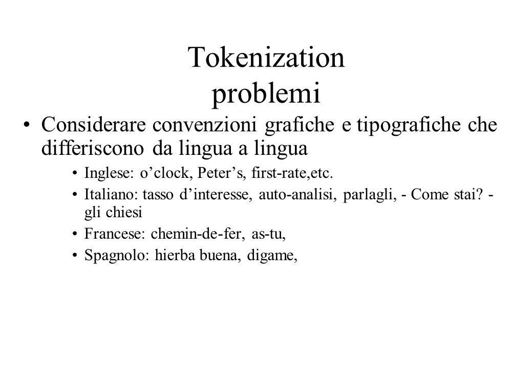 Tokenization problemi Considerare convenzioni grafiche e tipografiche che differiscono da lingua a lingua Inglese: o'clock, Peter's, first-rate,etc.