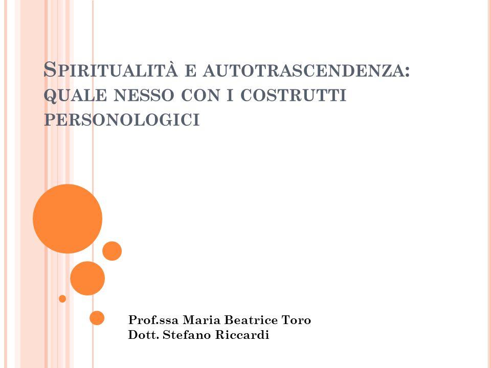 S PIRITUALITÀ E AUTOTRASCENDENZA : QUALE NESSO CON I COSTRUTTI PERSONOLOGICI Prof.ssa Maria Beatrice Toro Dott. Stefano Riccardi