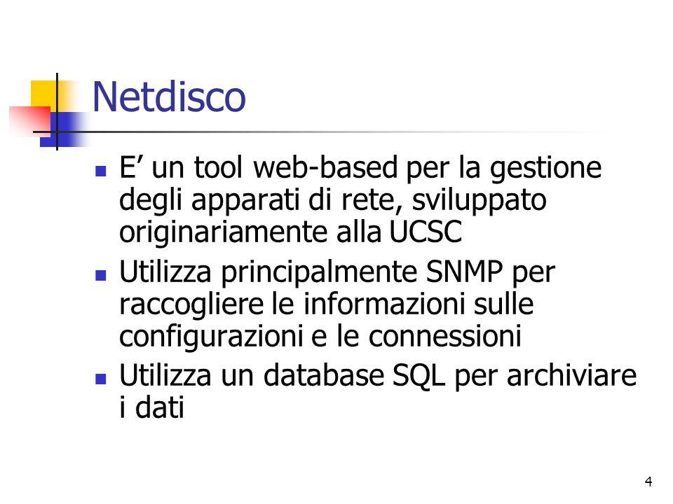4 Netdisco E' un tool web-based per la gestione degli apparati di rete, sviluppato originariamente alla UCSC Utilizza principalmente SNMP per raccogliere le informazioni sulle configurazioni e le connessioni Utilizza un database SQL per archiviare i dati
