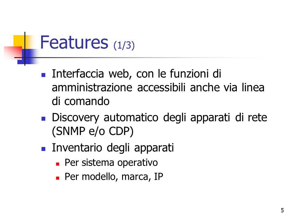 5 Features (1/3) Interfaccia web, con le funzioni di amministrazione accessibili anche via linea di comando Discovery automatico degli apparati di rete (SNMP e/o CDP) Inventario degli apparati Per sistema operativo Per modello, marca, IP