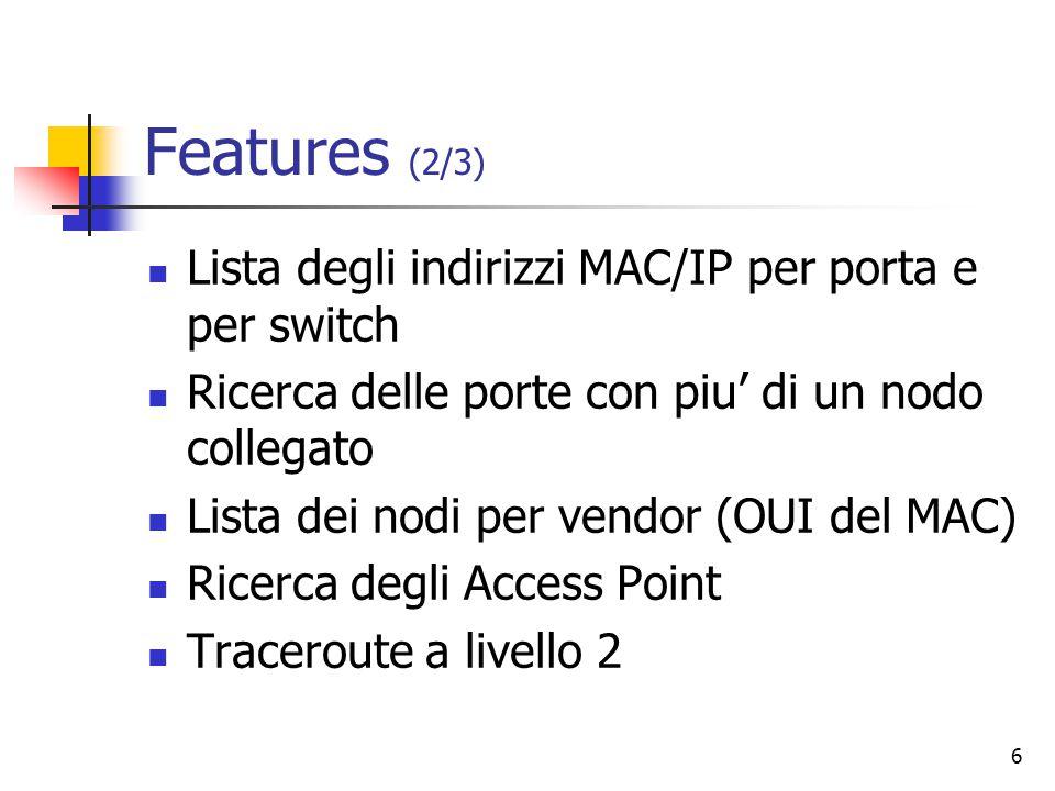 6 Features (2/3) Lista degli indirizzi MAC/IP per porta e per switch Ricerca delle porte con piu' di un nodo collegato Lista dei nodi per vendor (OUI del MAC) Ricerca degli Access Point Traceroute a livello 2
