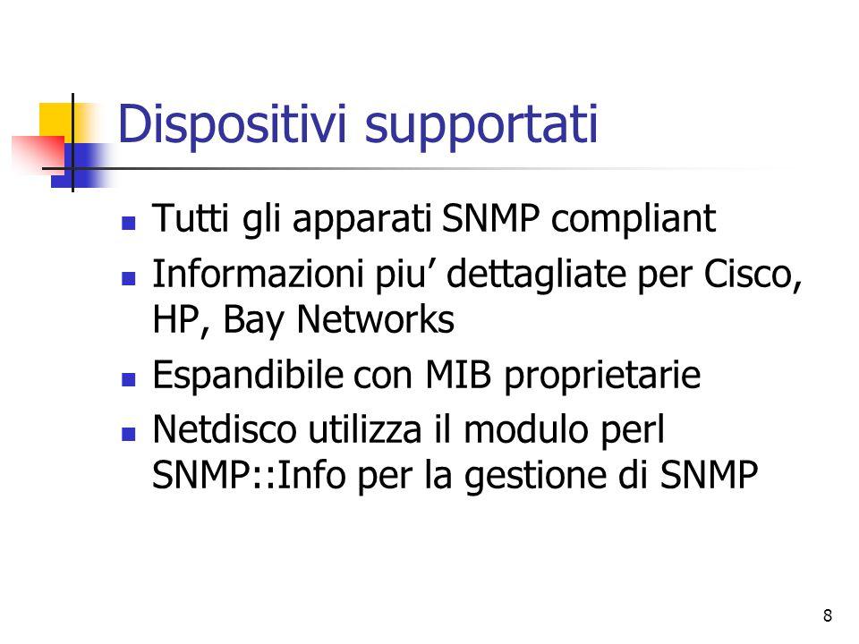 8 Dispositivi supportati Tutti gli apparati SNMP compliant Informazioni piu' dettagliate per Cisco, HP, Bay Networks Espandibile con MIB proprietarie Netdisco utilizza il modulo perl SNMP::Info per la gestione di SNMP