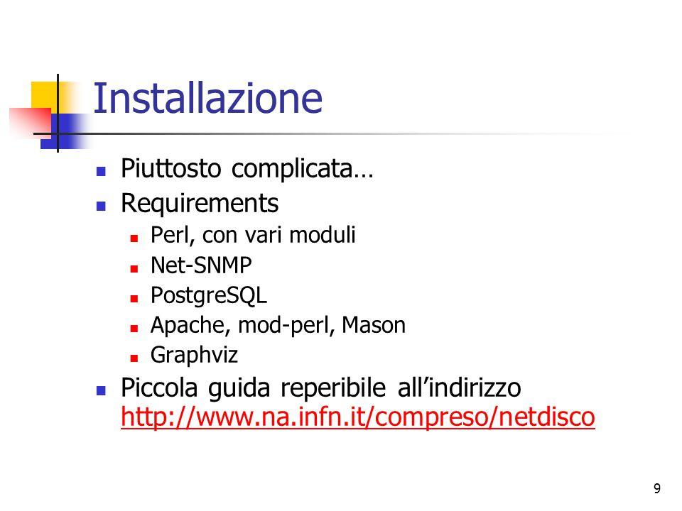 9 Installazione Piuttosto complicata… Requirements Perl, con vari moduli Net-SNMP PostgreSQL Apache, mod-perl, Mason Graphviz Piccola guida reperibile all'indirizzo http://www.na.infn.it/compreso/netdisco http://www.na.infn.it/compreso/netdisco