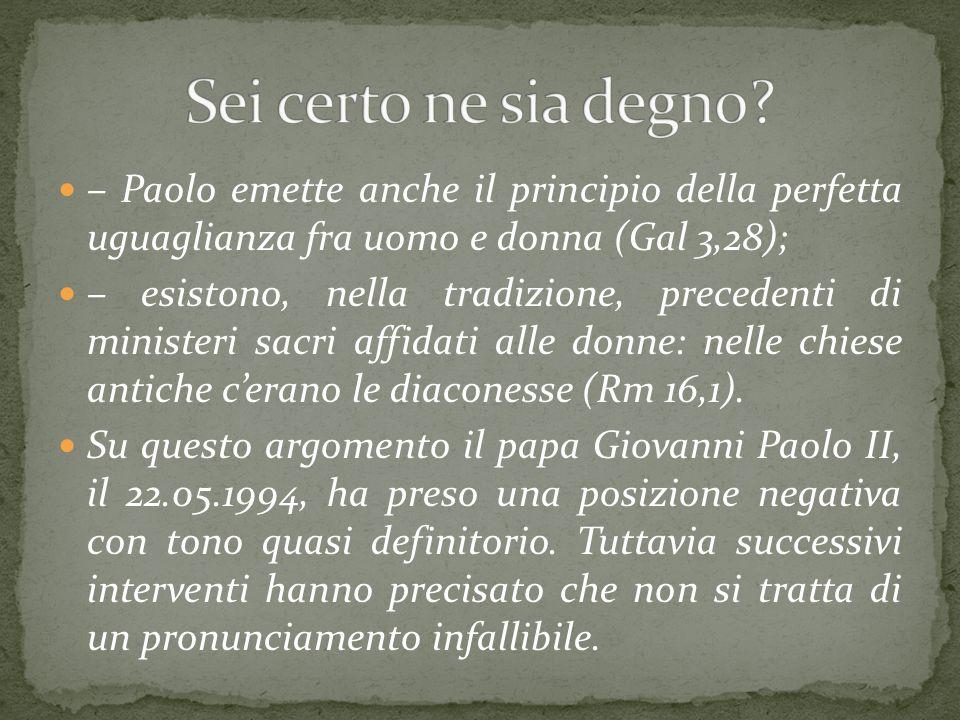 – Paolo emette anche il principio della perfetta uguaglianza fra uomo e donna (Gal 3,28); – esistono, nella tradizione, precedenti di ministeri sacri