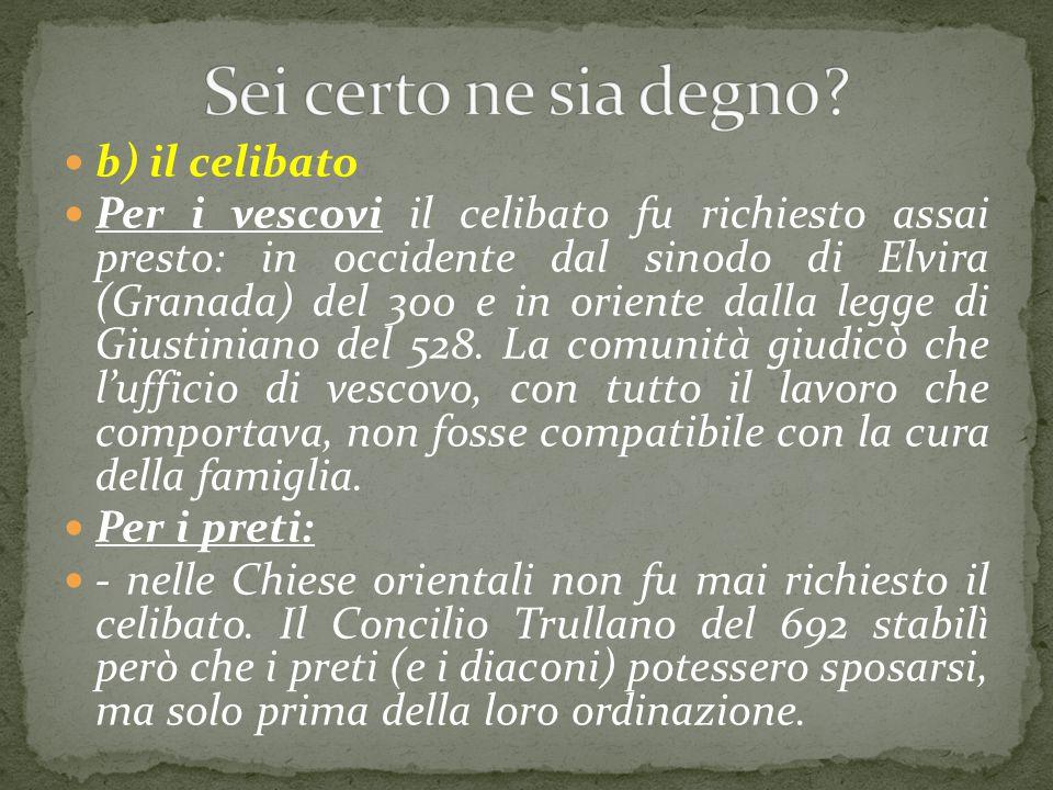 b) il celibato Per i vescovi il celibato fu richiesto assai presto: in occidente dal sinodo di Elvira (Granada) del 300 e in oriente dalla legge di Gi