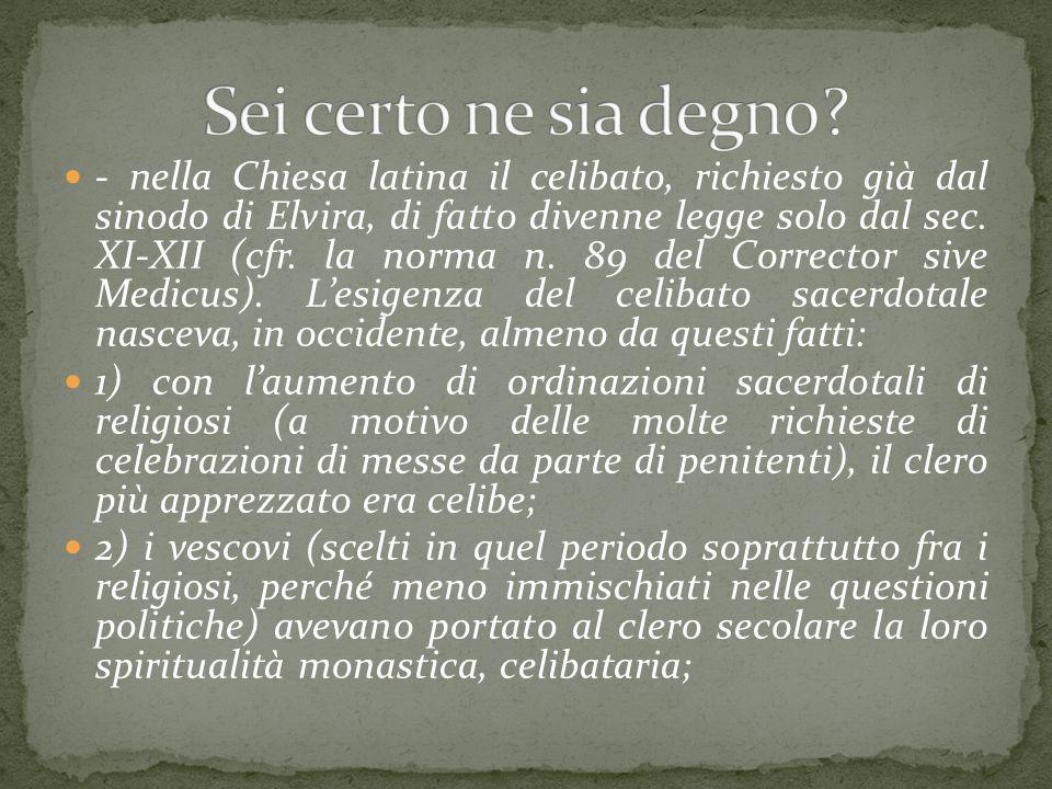 - nella Chiesa latina il celibato, richiesto già dal sinodo di Elvira, di fatto divenne legge solo dal sec. XI-XII (cfr. la norma n. 89 del Corrector