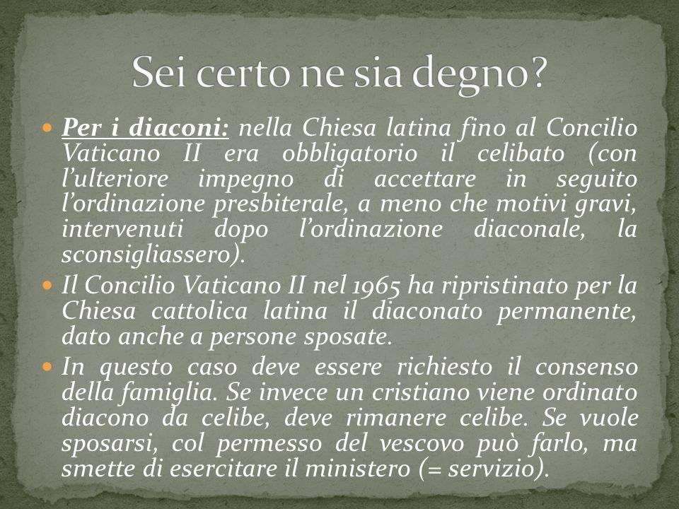 Per i diaconi: nella Chiesa latina fino al Concilio Vaticano II era obbligatorio il celibato (con l'ulteriore impegno di accettare in seguito l'ordina