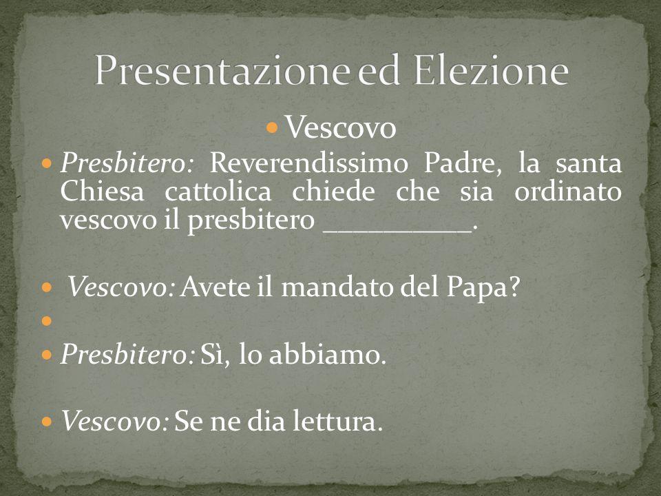 Vescovo Presbitero: Reverendissimo Padre, la santa Chiesa cattolica chiede che sia ordinato vescovo il presbitero __________. Vescovo: Avete il mandat