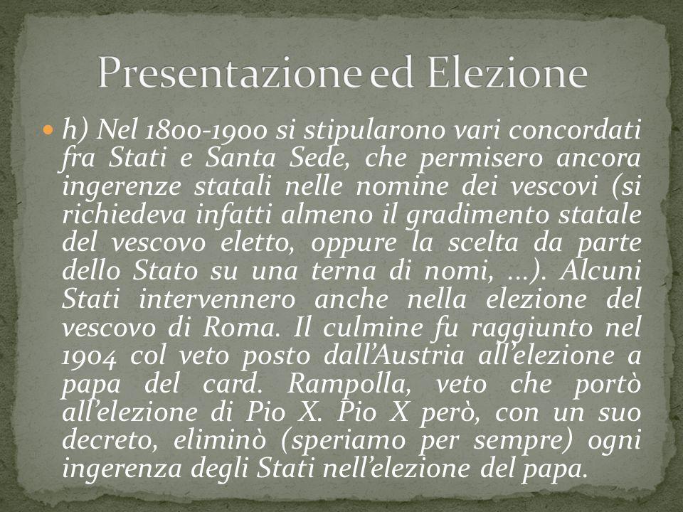 h) Nel 1800-1900 si stipularono vari concordati fra Stati e Santa Sede, che permisero ancora ingerenze statali nelle nomine dei vescovi (si richiedeva