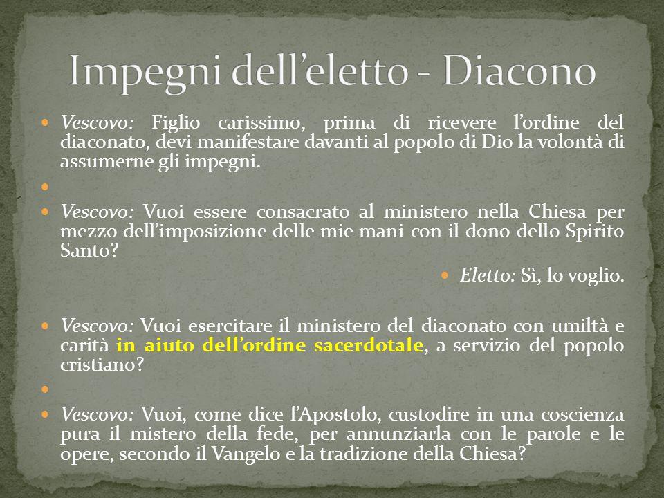 Vescovo: Figlio carissimo, prima di ricevere l'ordine del diaconato, devi manifestare davanti al popolo di Dio la volontà di assumerne gli impegni. Ve