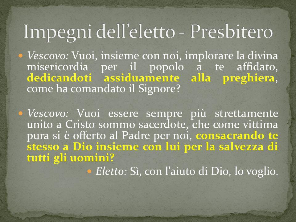 Vescovo: Vuoi, insieme con noi, implorare la divina misericordia per il popolo a te affidato, dedicandoti assiduamente alla preghiera, come ha comanda
