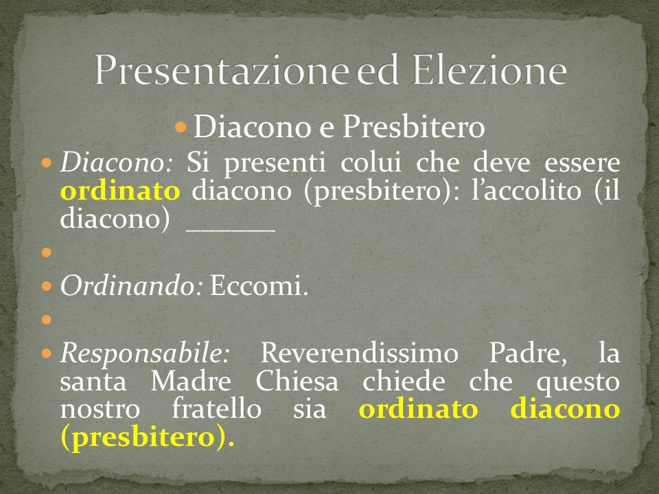 Diacono e Presbitero Diacono: Si presenti colui che deve essere ordinato diacono (presbitero): l'accolito (il diacono) ______ Ordinando: Eccomi. Respo