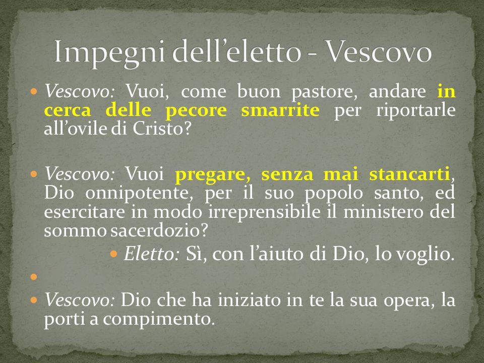 Vescovo: Vuoi, come buon pastore, andare in cerca delle pecore smarrite per riportarle all'ovile di Cristo? Vescovo: Vuoi pregare, senza mai stancarti